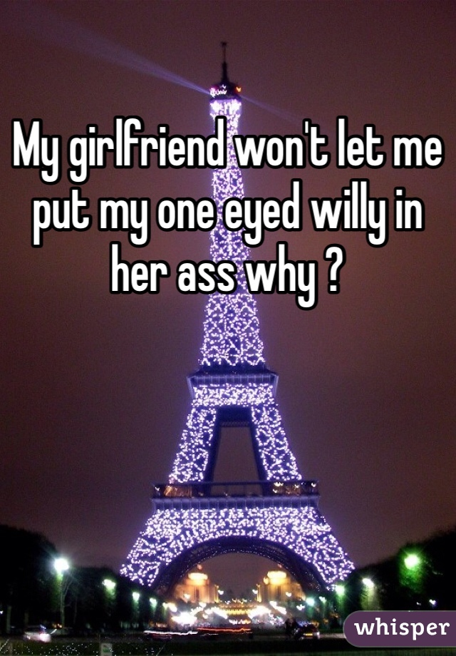 My girlfriend won't let me put my one eyed willy in her ass why ?