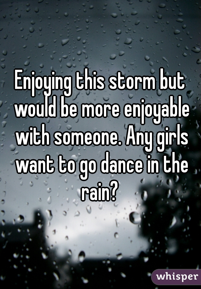 Enjoying this storm but would be more enjoyable with someone. Any girls want to go dance in the rain?