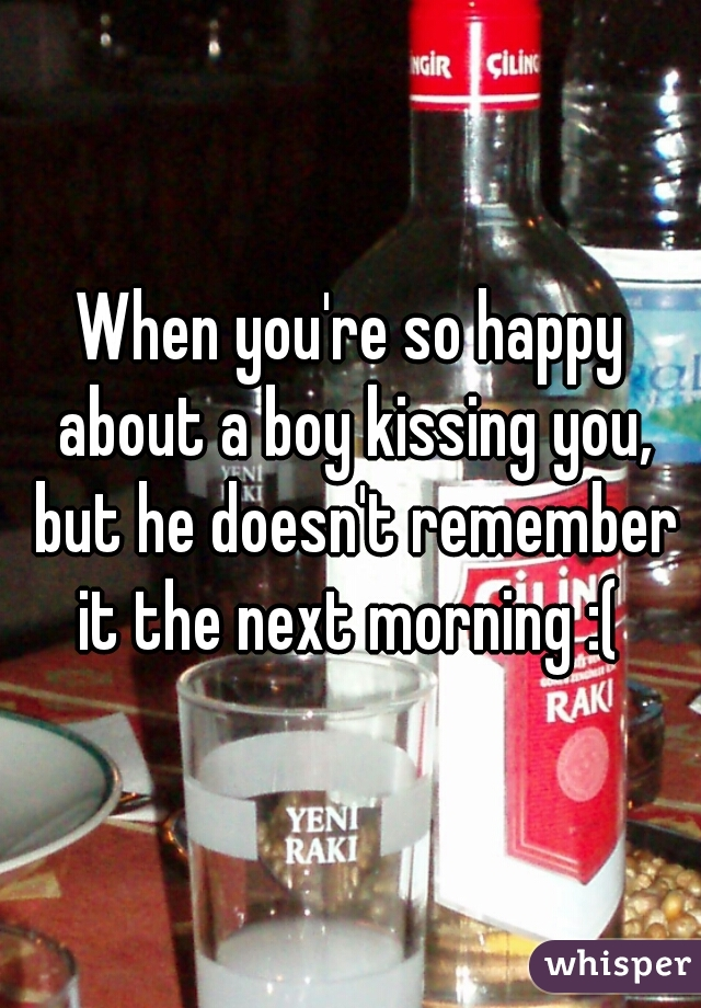 When you're so happy about a boy kissing you, but he doesn't remember it the next morning :(