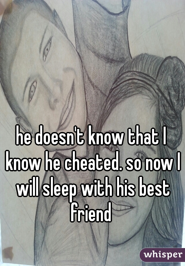 he doesn't know that I know he cheated. so now I will sleep with his best friend