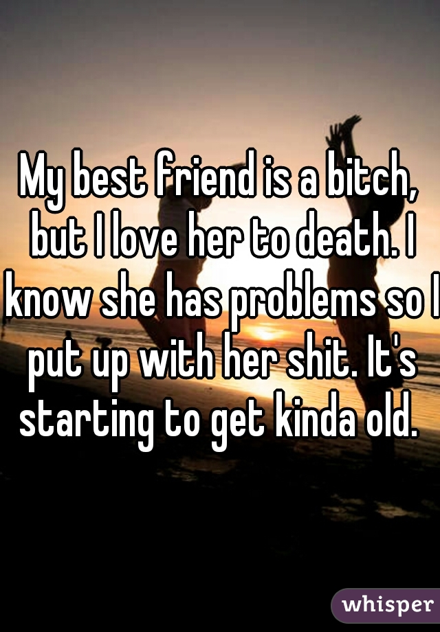 My best friend is a bitch, but I love her to death. I know she has problems so I put up with her shit. It's starting to get kinda old.