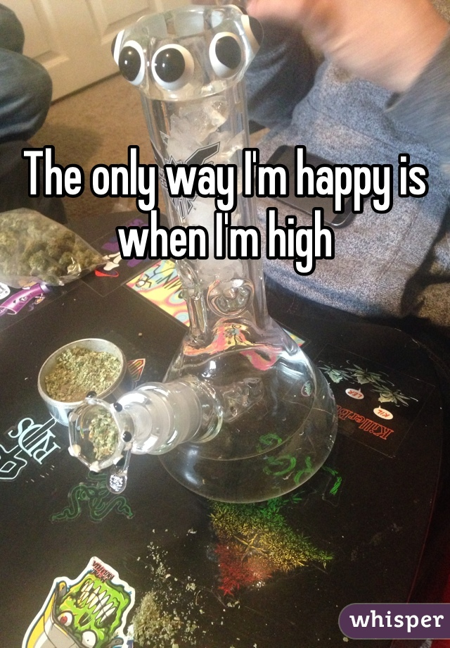 The only way I'm happy is when I'm high