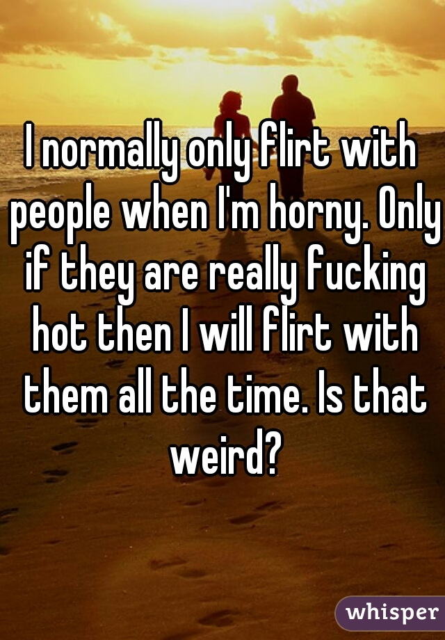 I normally only flirt with people when I'm horny. Only if they are really fucking hot then I will flirt with them all the time. Is that weird?