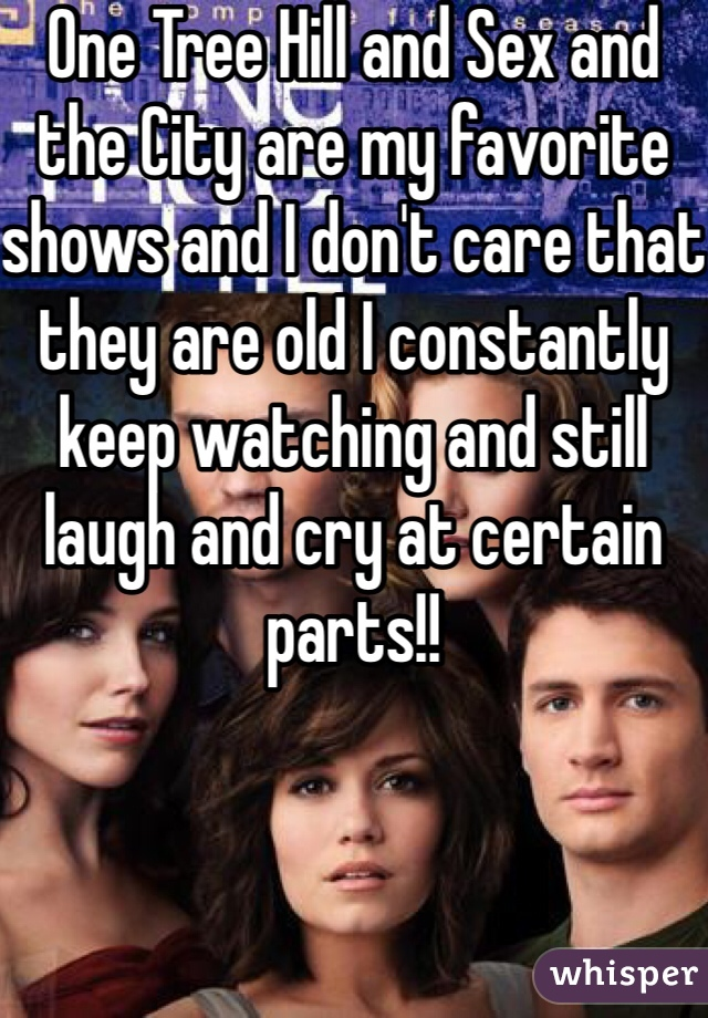 One Tree Hill and Sex and the City are my favorite shows and I don't care that they are old I constantly keep watching and still laugh and cry at certain parts!!