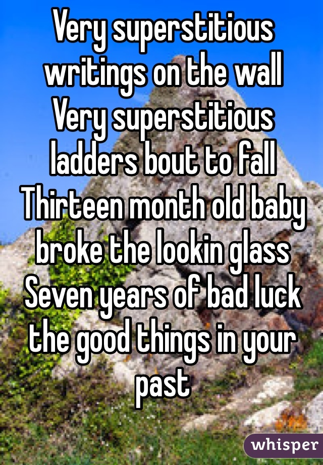 Very superstitious writings on the wall Very superstitious ladders bout to fall Thirteen month old baby broke the lookin glass Seven years of bad luck the good things in your past