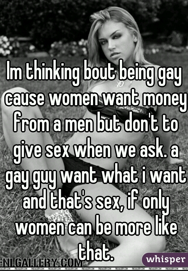 Im thinking bout being gay cause women want money from a men but don't to give sex when we ask. a gay guy want what i want and that's sex, if only women can be more like that.