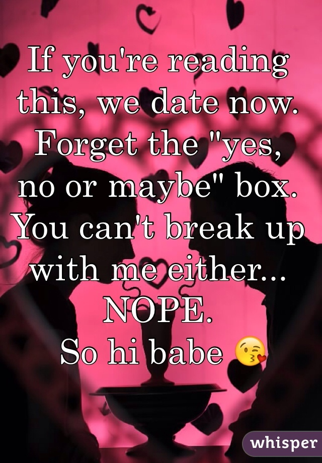 """If you're reading this, we date now. Forget the """"yes,  no or maybe"""" box.  You can't break up  with me either... NOPE.  So hi babe 😘"""