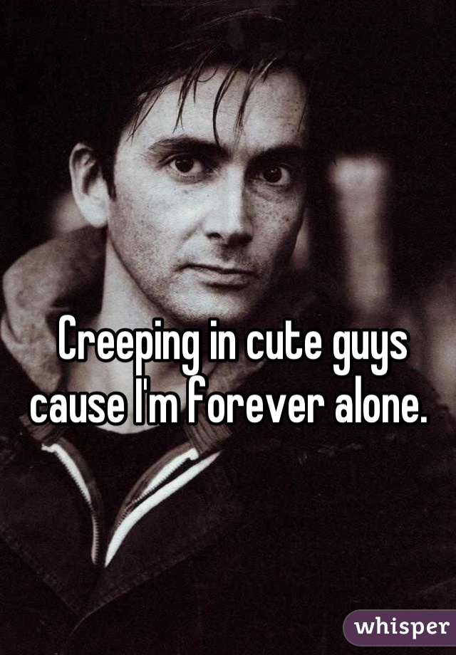 Creeping in cute guys cause I'm forever alone.
