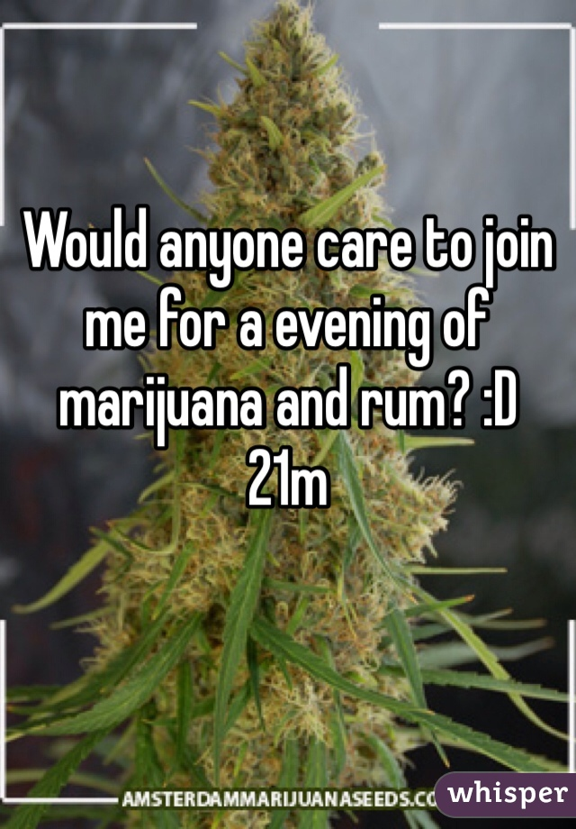 Would anyone care to join me for a evening of marijuana and rum? :D 21m