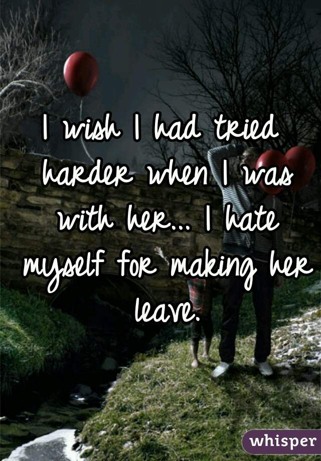 I wish I had tried harder when I was with her... I hate myself for making her leave.