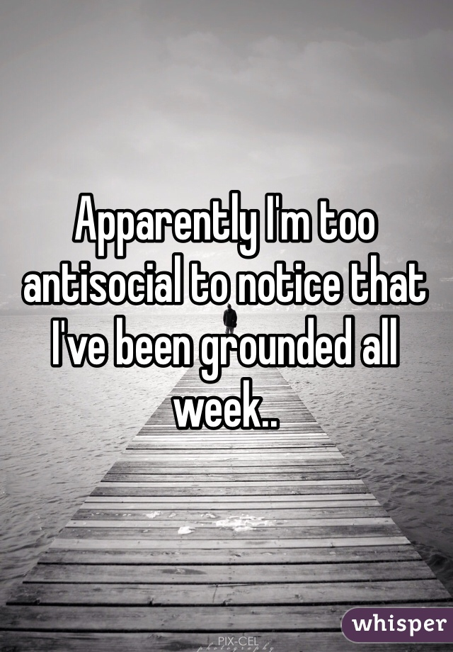 Apparently I'm too antisocial to notice that I've been grounded all week..