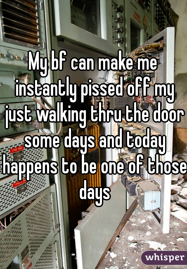 My bf can make me instantly pissed off my just walking thru the door some days and today happens to be one of those days
