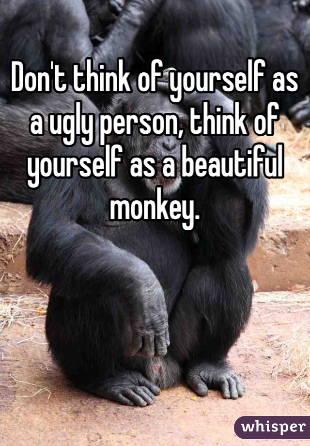 Don't think of yourself as a ugly person, think of yourself as a beautiful monkey.