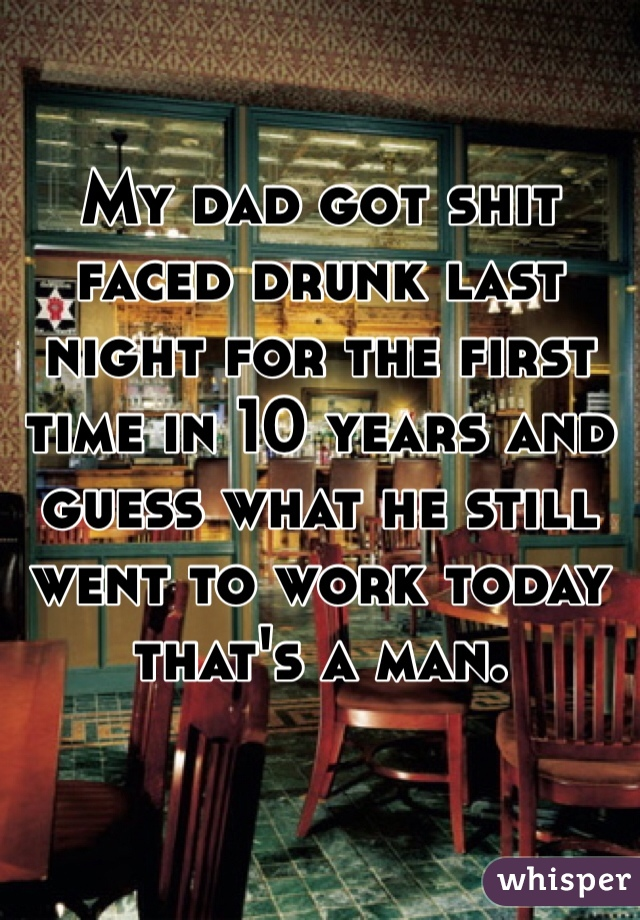 My dad got shit faced drunk last night for the first time in 10 years and guess what he still went to work today that's a man.