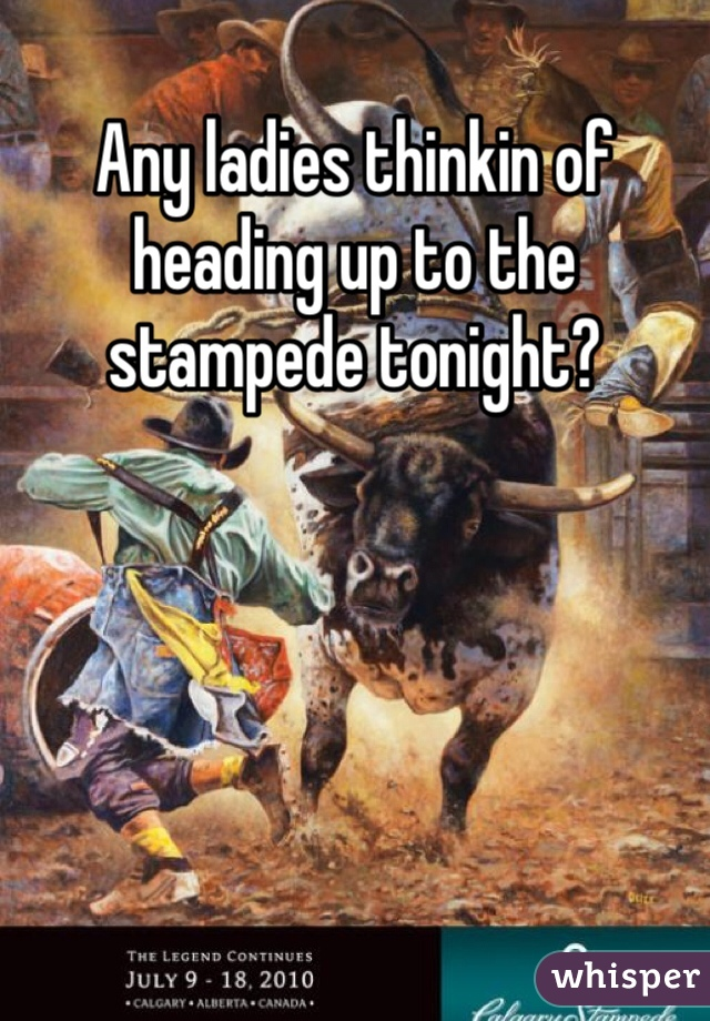Any ladies thinkin of heading up to the stampede tonight?