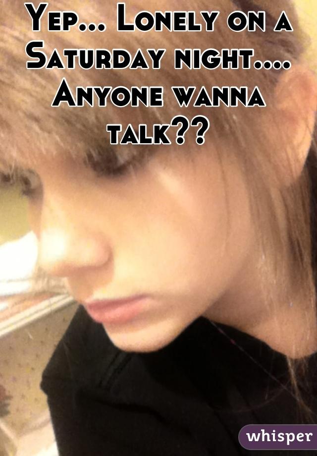Yep... Lonely on a Saturday night.... Anyone wanna talk??