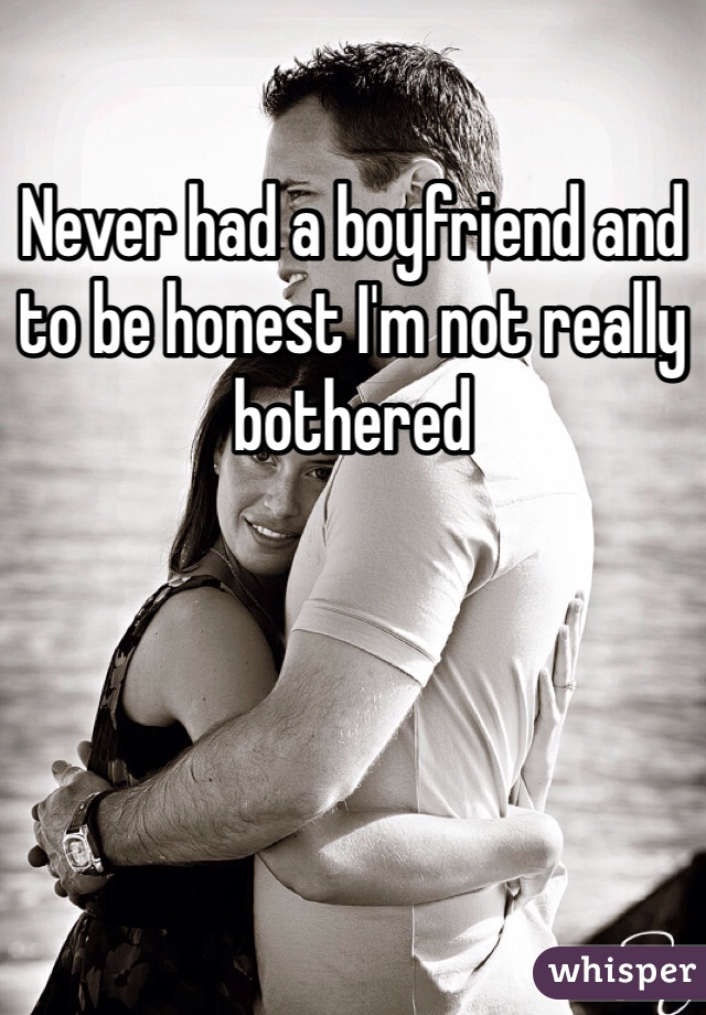 Never had a boyfriend and to be honest I'm not really bothered