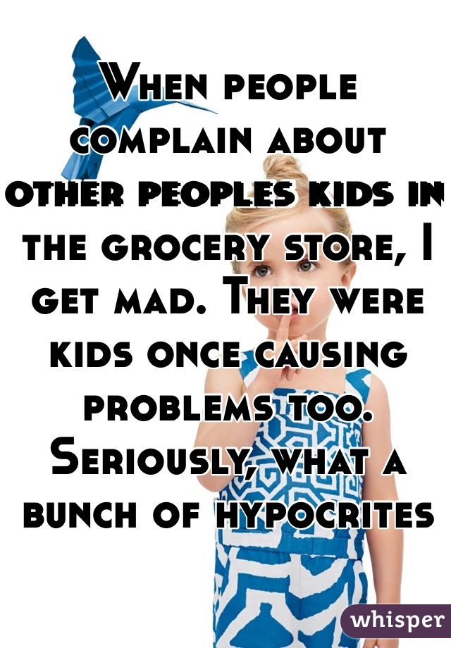 When people complain about other peoples kids in the grocery store, I get mad. They were kids once causing problems too. Seriously, what a bunch of hypocrites