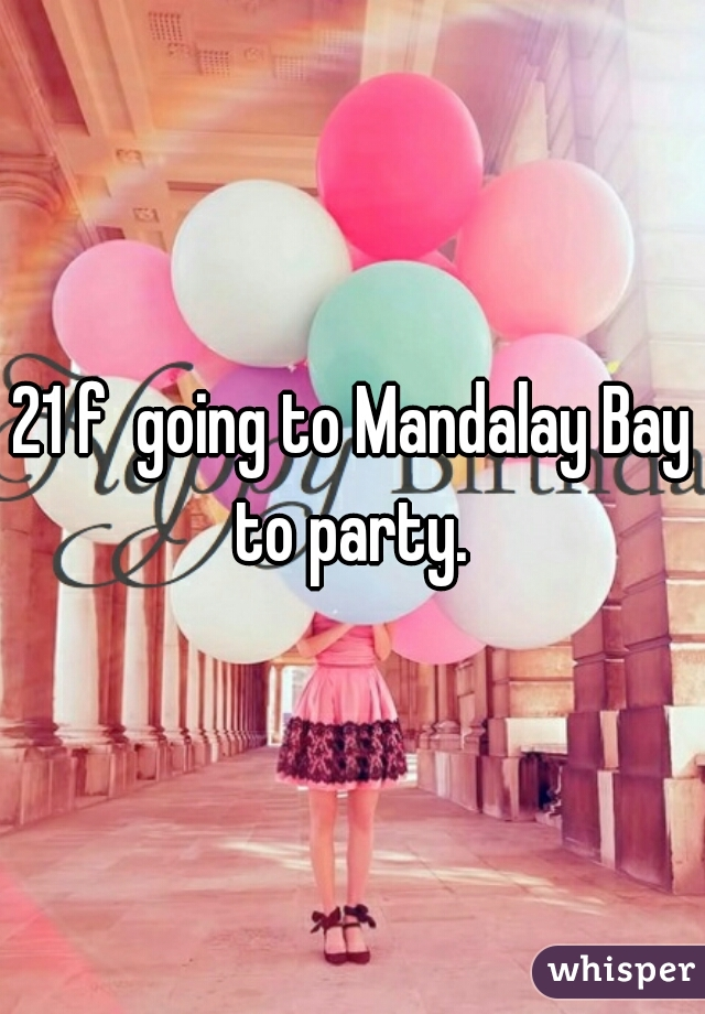 21 f  going to Mandalay Bay to party.