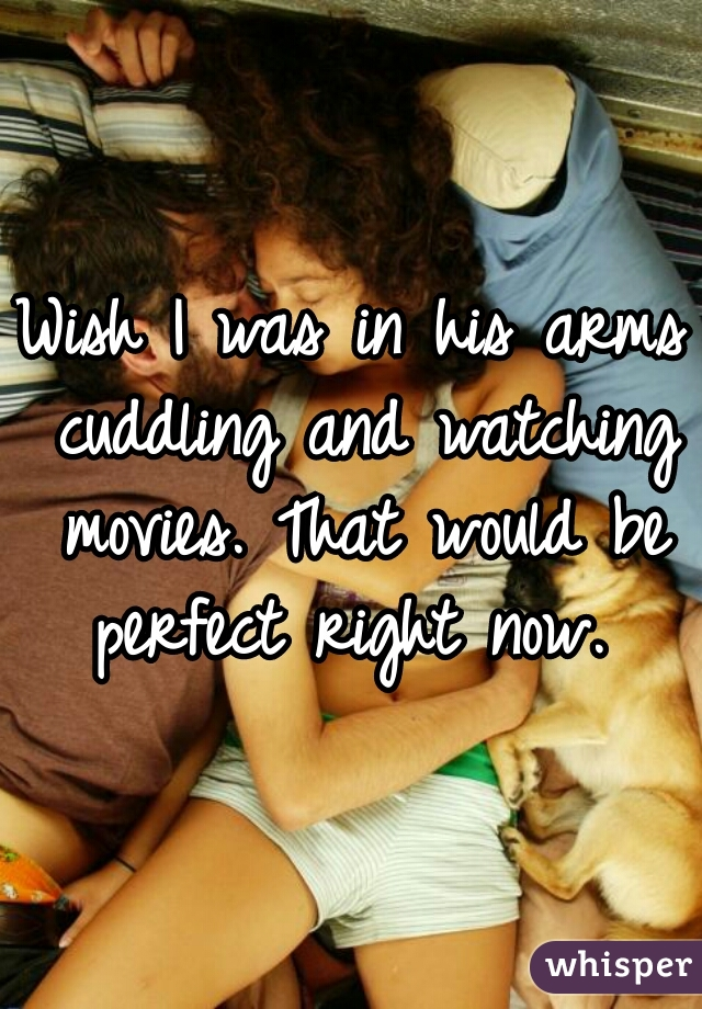 Wish I was in his arms cuddling and watching movies. That would be perfect right now.