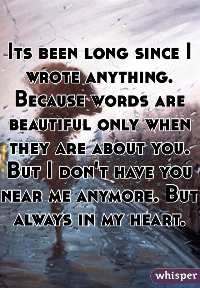 Its been long since I wrote anything. Because words are beautiful only when they are about you. But I don't have you near me anymore. But always in my heart.