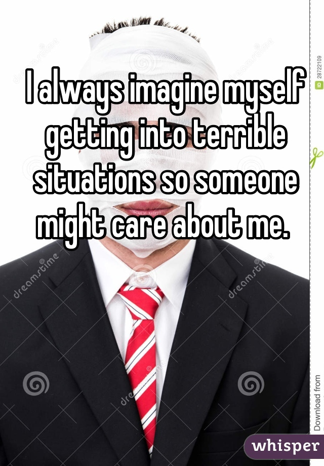 I always imagine myself getting into terrible situations so someone might care about me.