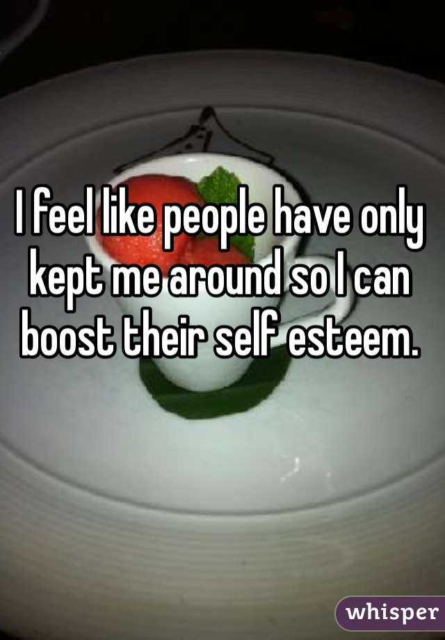 I feel like people have only kept me around so I can boost their self esteem.