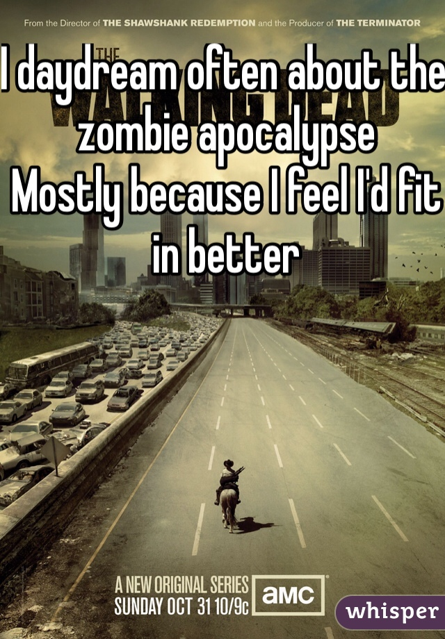 I daydream often about the zombie apocalypse  Mostly because I feel I'd fit in better