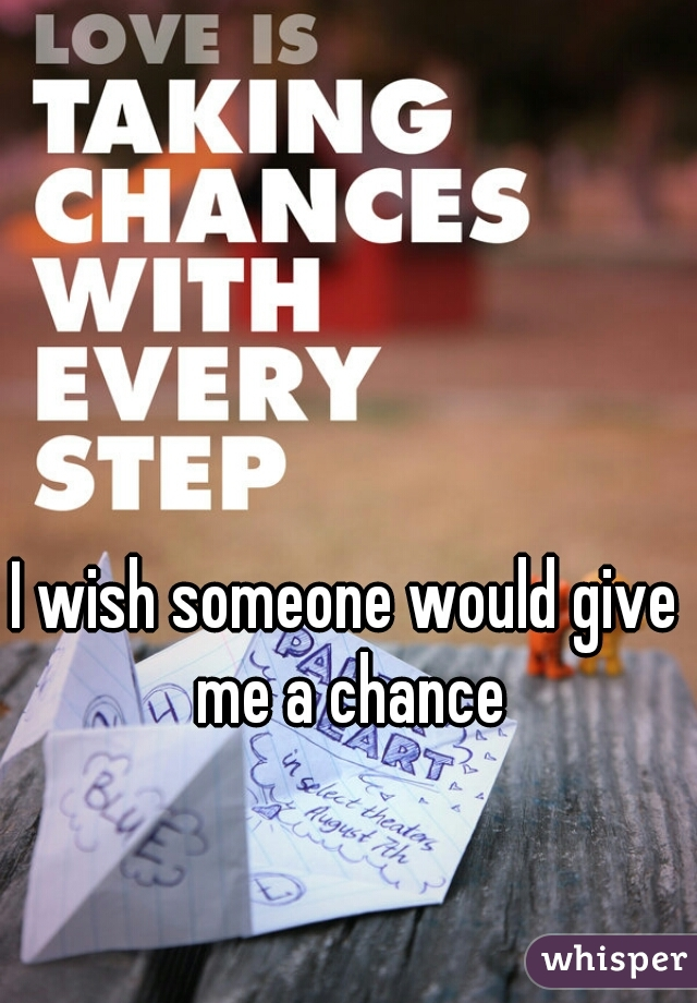 I wish someone would give me a chance
