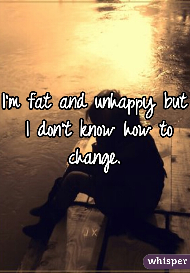 I'm fat and unhappy but I don't know how to change.