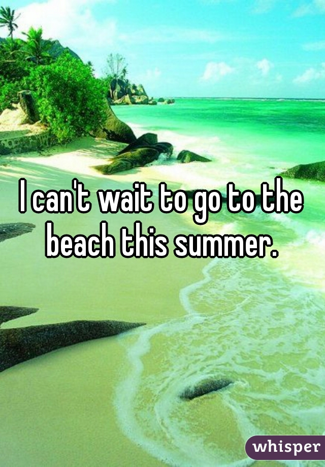 I can't wait to go to the beach this summer.