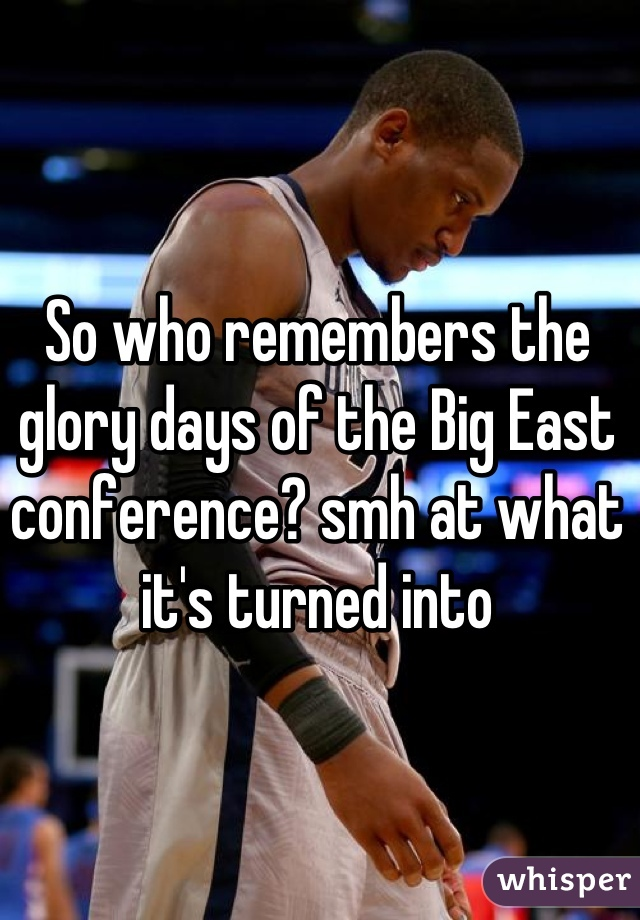 So who remembers the glory days of the Big East conference? smh at what it's turned into