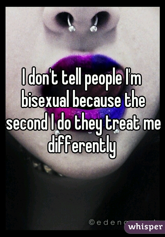 I don't tell people I'm bisexual because the second I do they treat me differently