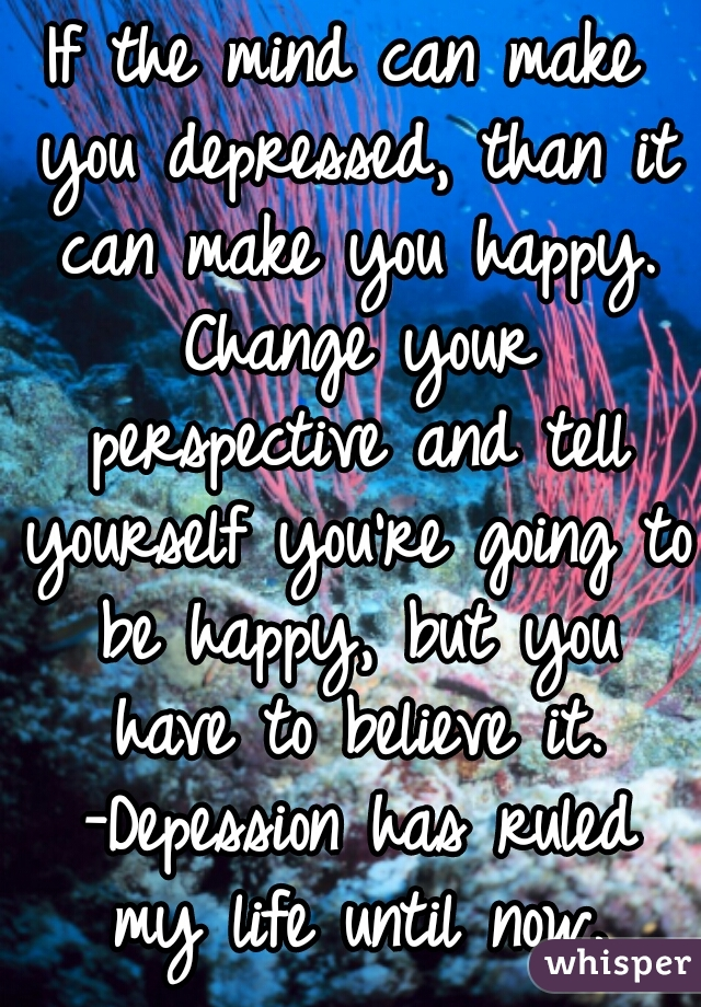 If the mind can make you depressed, than it can make you happy. Change your perspective and tell yourself you're going to be happy, but you have to believe it. -Depession has ruled my life until now.