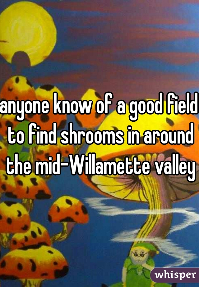 anyone know of a good field to find shrooms in around the mid-Willamette valley?