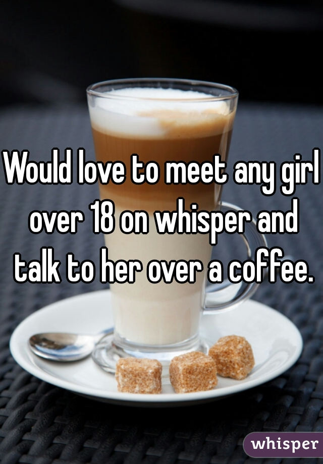 Would love to meet any girl over 18 on whisper and talk to her over a coffee.