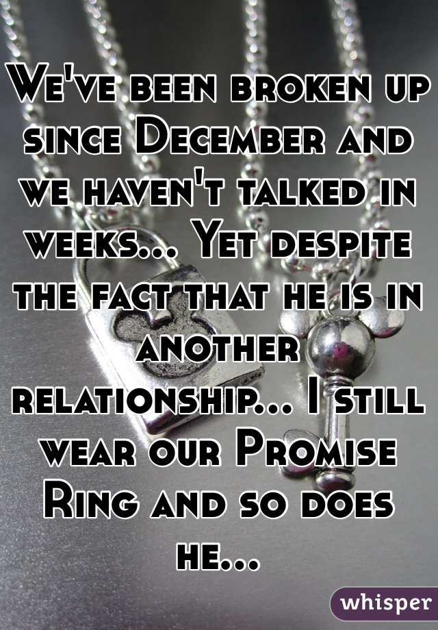We've been broken up since December and we haven't talked in weeks... Yet despite the fact that he is in another relationship... I still wear our Promise Ring and so does he...