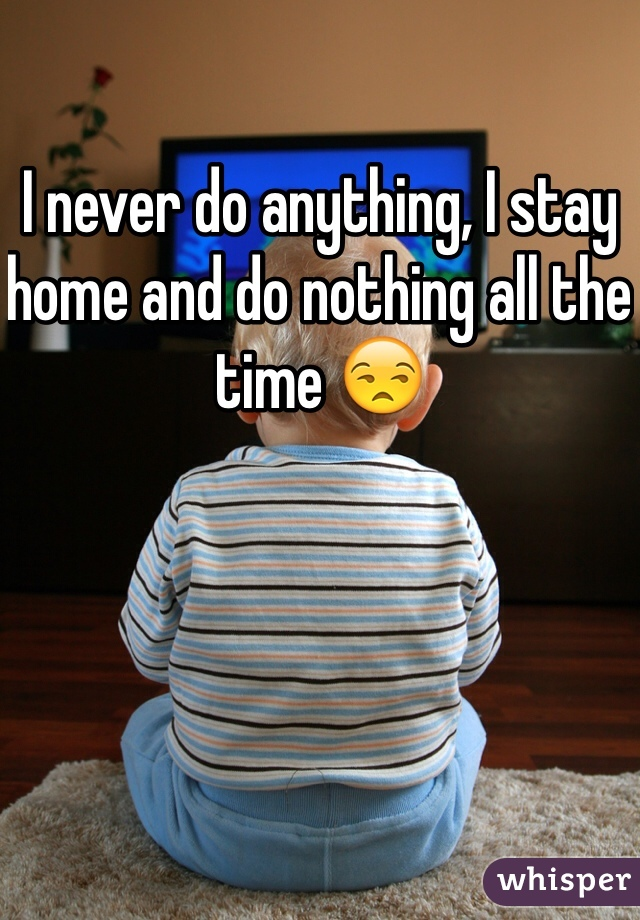 I never do anything, I stay home and do nothing all the time 😒