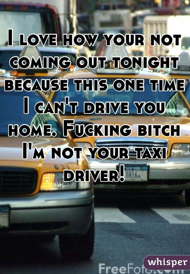 I love how your not coming out tonight because this one time I can't drive you home. Fucking bitch I'm not your taxi driver!