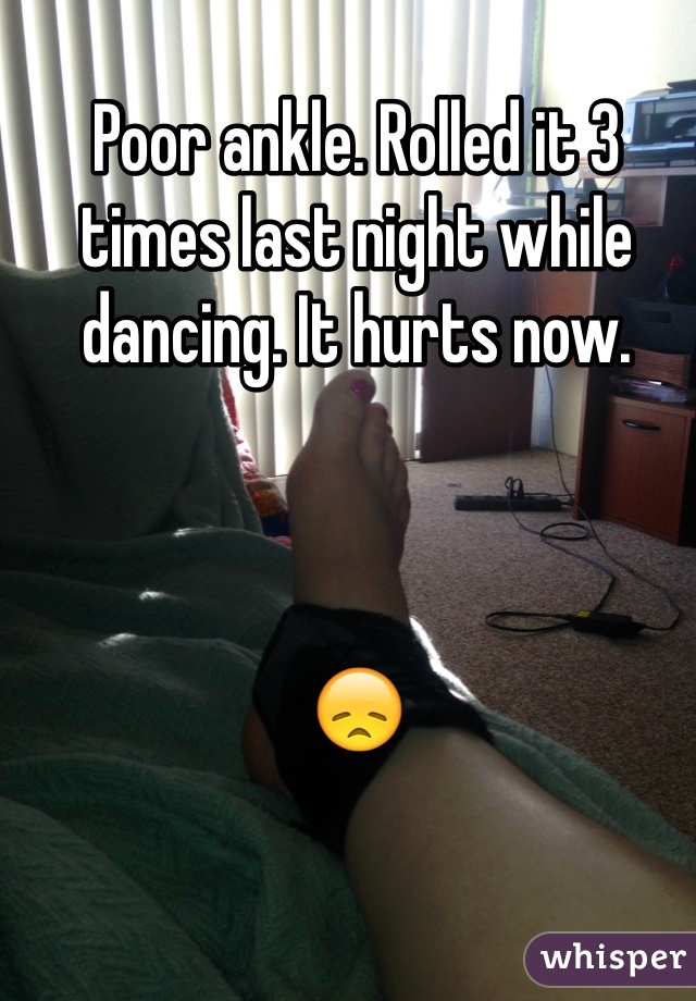 Poor ankle. Rolled it 3 times last night while dancing. It hurts now.    😞
