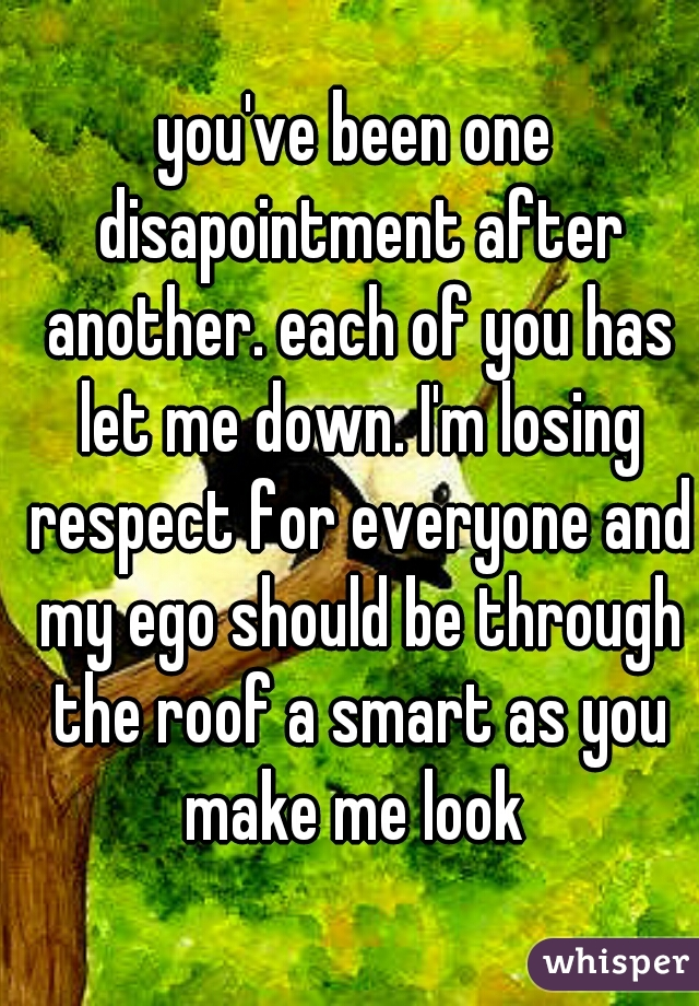 you've been one disapointment after another. each of you has let me down. I'm losing respect for everyone and my ego should be through the roof a smart as you make me look