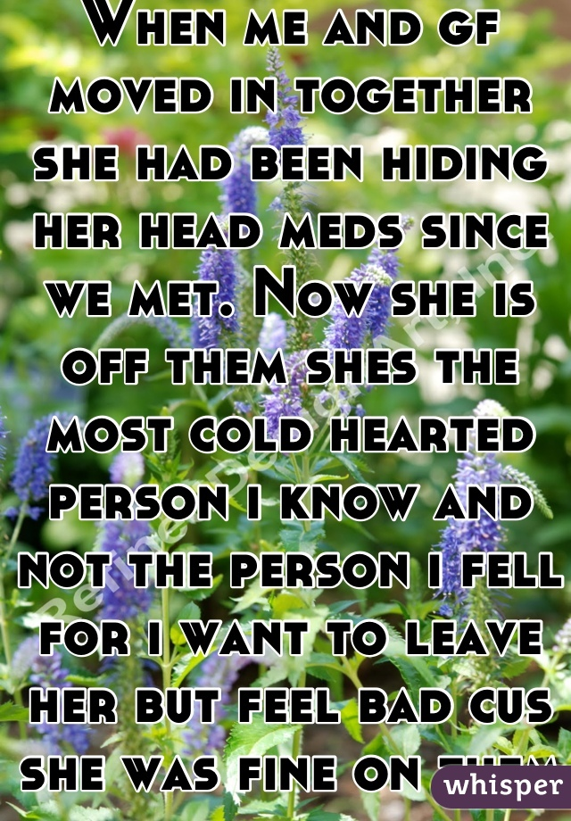 When me and gf moved in together she had been hiding her head meds since we met. Now she is off them shes the most cold hearted person i know and not the person i fell for i want to leave her but feel bad cus she was fine on them