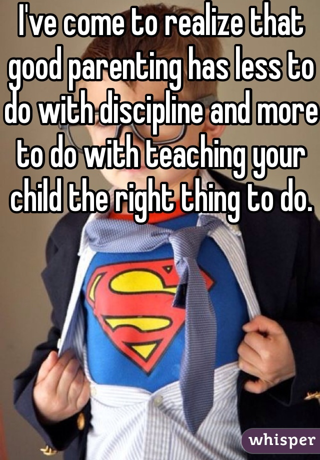 I've come to realize that good parenting has less to do with discipline and more to do with teaching your child the right thing to do.