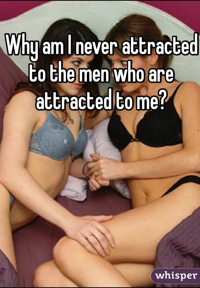 Why am I never attracted to the men who are attracted to me?