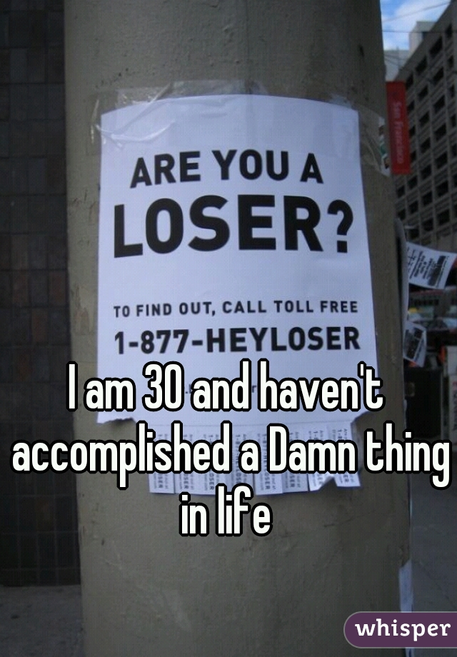 I am 30 and haven't accomplished a Damn thing in life