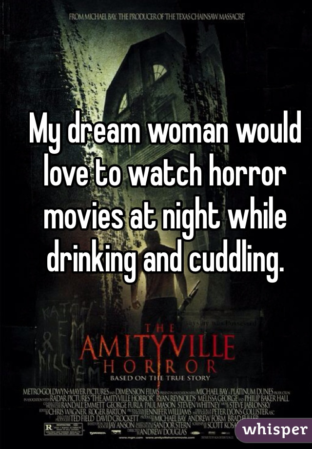 My dream woman would love to watch horror movies at night while drinking and cuddling.