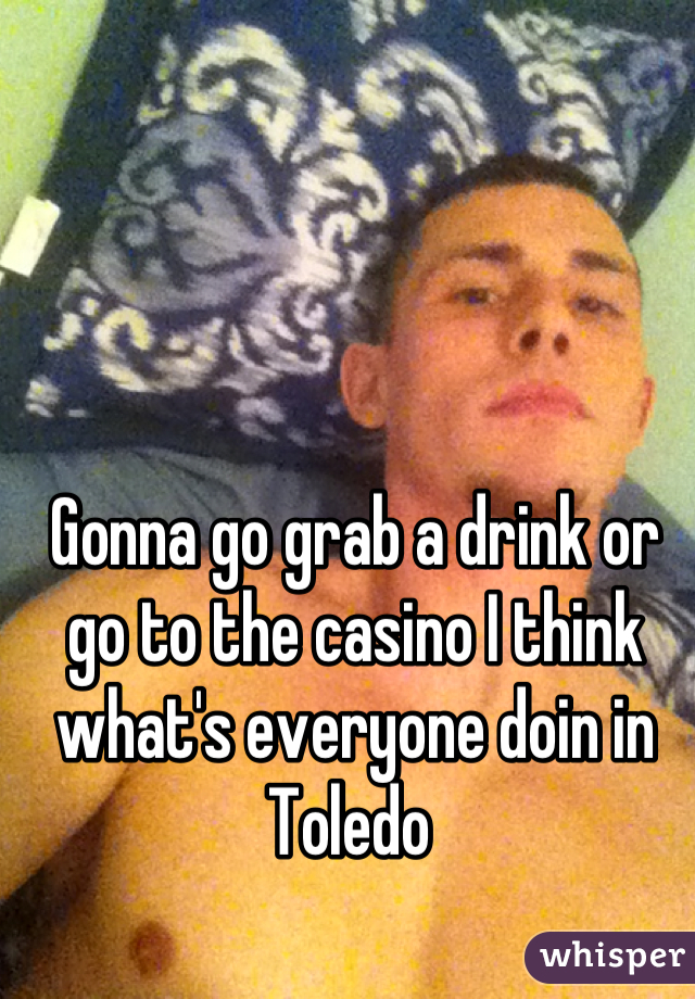 Gonna go grab a drink or go to the casino I think what's everyone doin in Toledo