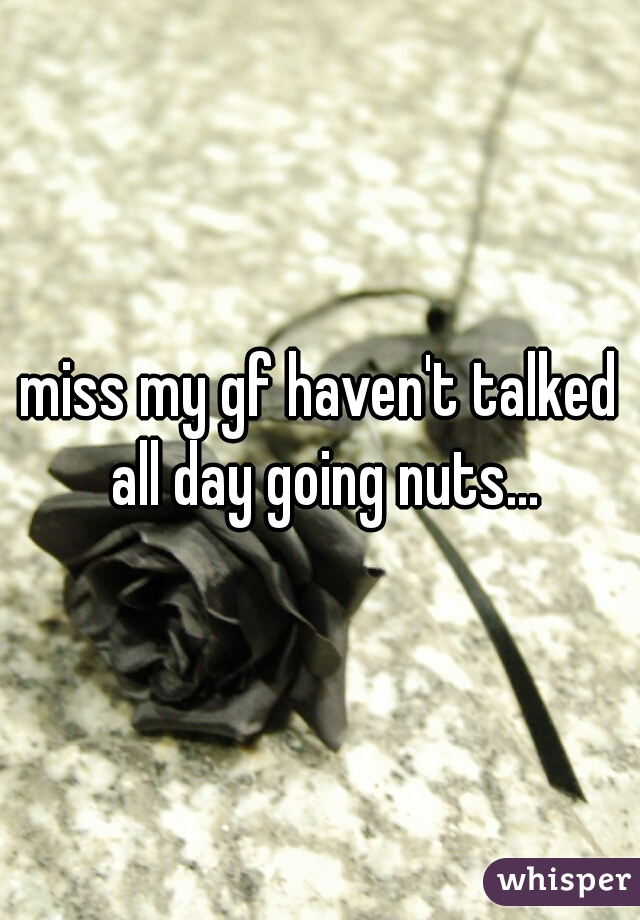 miss my gf haven't talked all day going nuts...