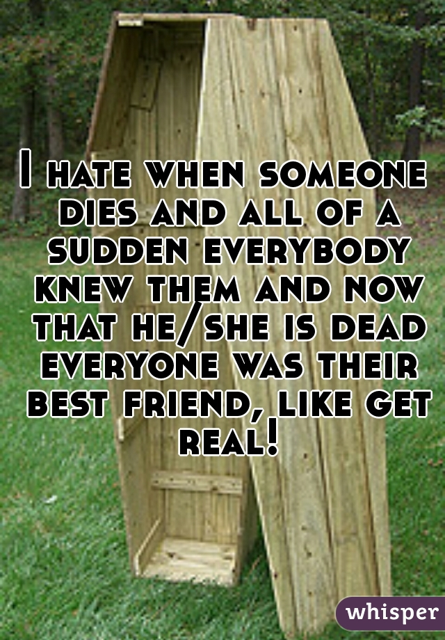 I hate when someone dies and all of a sudden everybody knew them and now that he/she is dead everyone was their best friend, like get real!
