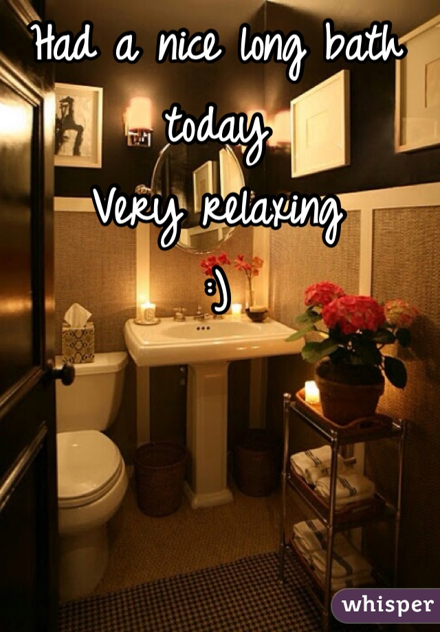 Had a nice long bath today Very relaxing  :)